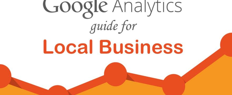 The Google Analytics Guide for Local Business